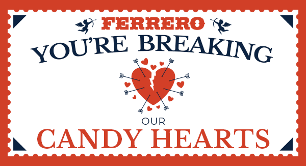 Ferrero, You're Breaking our Candy Hearts. Looks like a postage stamp.