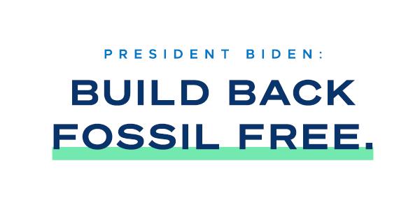 President Biden: Build Back Fosssil Free.