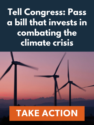 Tell Congress: Pass a bill that invests in combating the climate crisis. Take Action Now.