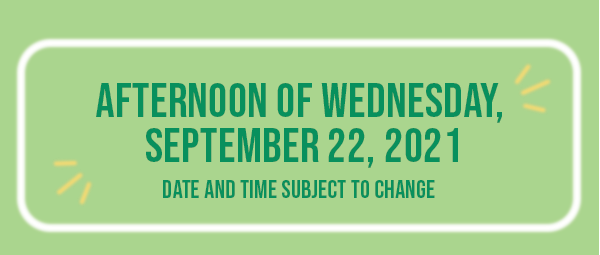 Afternoon of Wednesday, September 22, 2021 - Date and time subject to change.