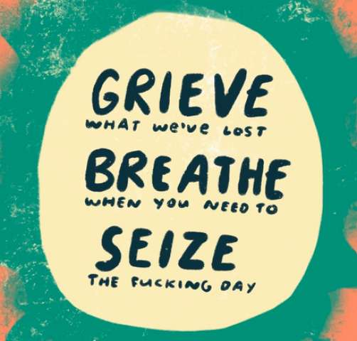 Grieve what we've lost, Breathe when you need to, Seize the fucking day!