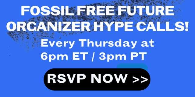 Fossil Free Future Organizer Hype Calls on Thursdays at 3 pm PT